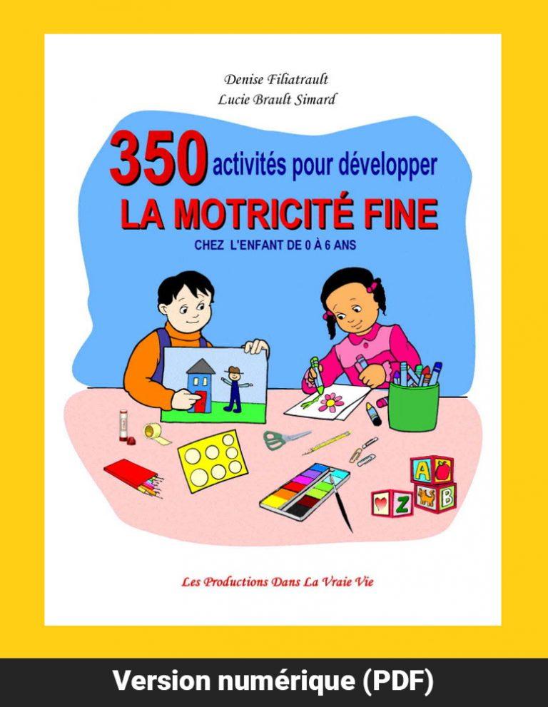 350 activités pour développer la motricité fine chez l'enfant de 0 à 6 ans par Denise Filiatrault et Lucie Brault Simard, version PDF